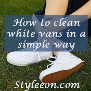How To Clean White Vans In A Simple Way-Styleeon